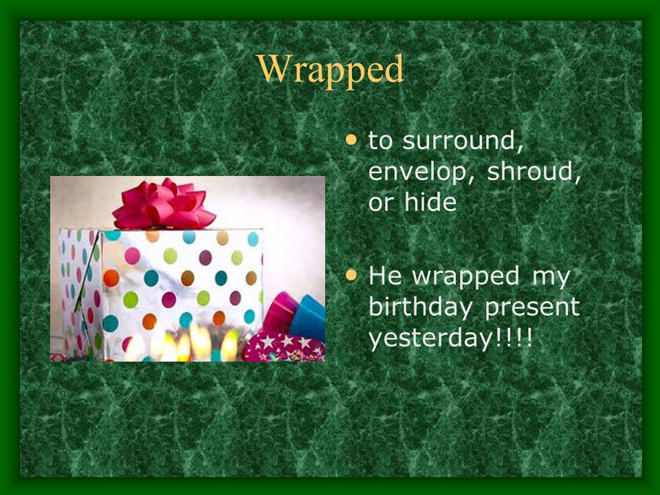 Wrapped to surround, envelop, shroud, or hide He wrapped my birthday present yesterday!!!!