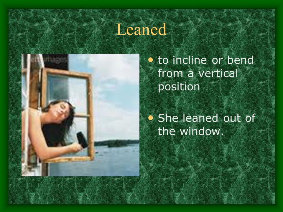 Leaned to incline or bend from a vertical position She leaned out of the window.