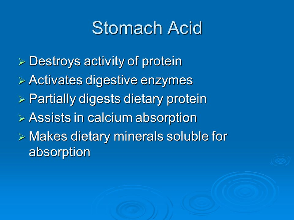 Stomach Acid  Destroys activity of protein  Activates digestive enzymes  Partially digests dietary protein  Assists in calcium absorption  Makes dietary minerals soluble for absorption