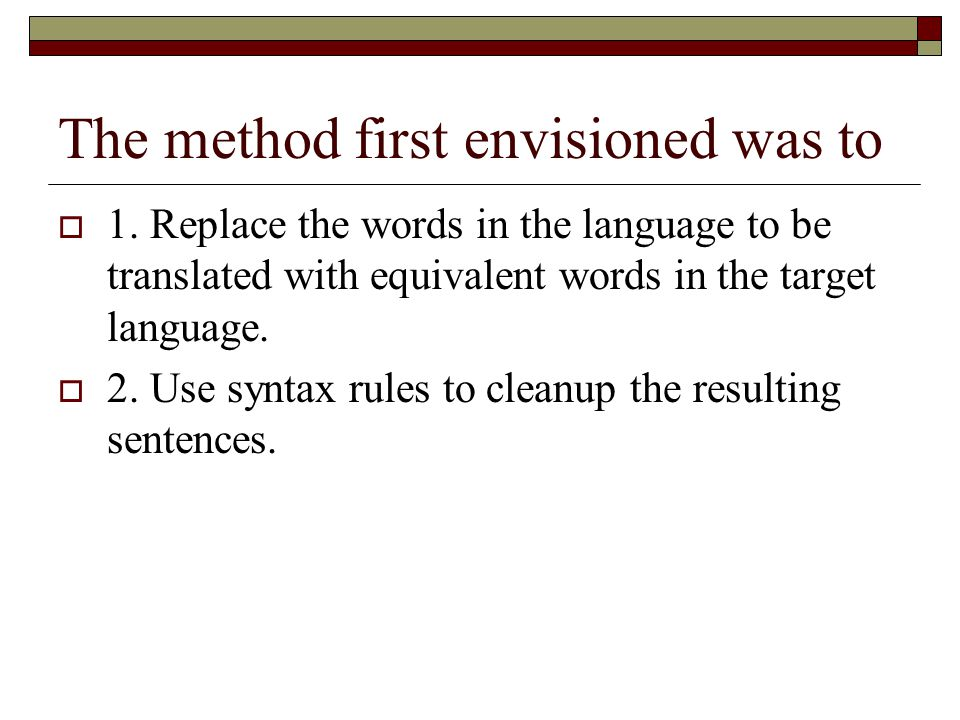 The method first envisioned was to  1. Replace the words in the language to be translated with equivalent words in the target language.  2. Use synt
