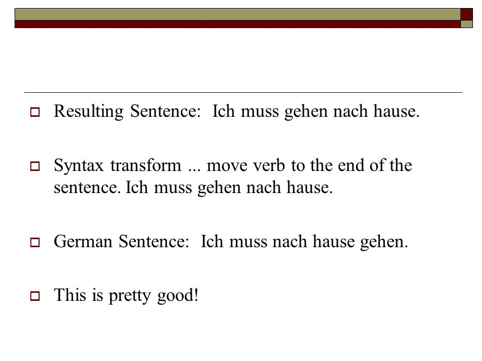  Resulting Sentence: Ich muss gehen nach hause.  Syntax transform... move verb to the end of the sentence.Ich muss gehen nach hause.  German Senten
