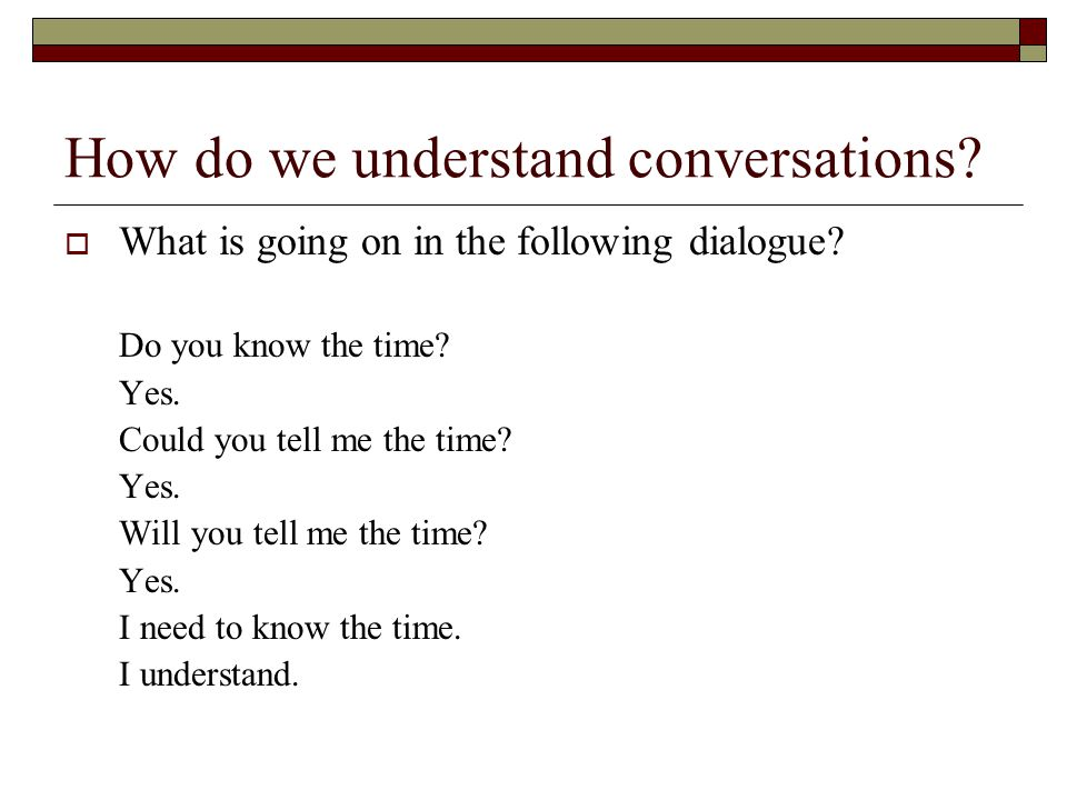 How do we understand conversations?  What is going on in the following dialogue? Do you know the time? Yes. Could you tell me the time? Yes. Will you