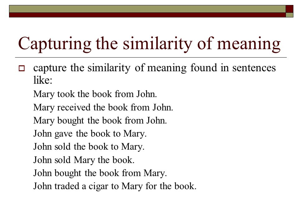 Capturing the similarity of meaning  capture the similarity of meaning found in sentences like: Mary took the book from John. Mary received the book
