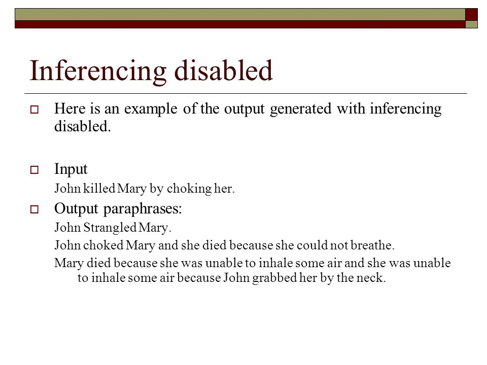 Inferencing disabled  Here is an example of the output generated with inferencing disabled.  Input John killed Mary by choking her.  Output paraphr