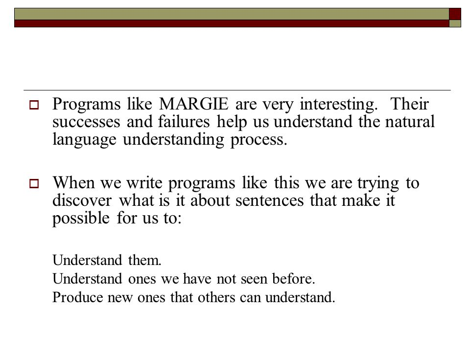  Programs like MARGIE are very interesting. Their successes and failures help us understand the natural language understanding process.  When we wri