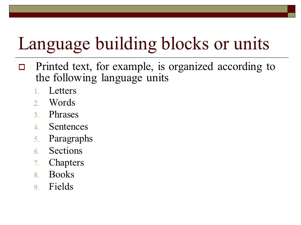 Language building blocks or units  Printed text, for example, is organized according to the following language units 1. Letters 2. Words 3. Phrases 4