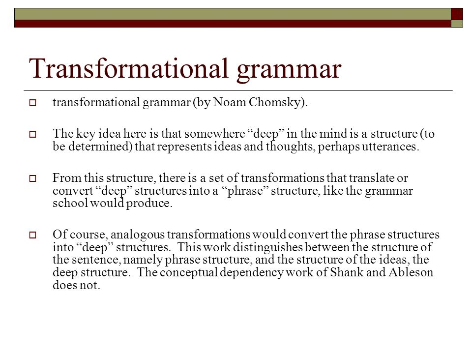 "Transformational grammar  transformational grammar (by Noam Chomsky).  The key idea here is that somewhere ""deep"" in the mind is a structure (to be"