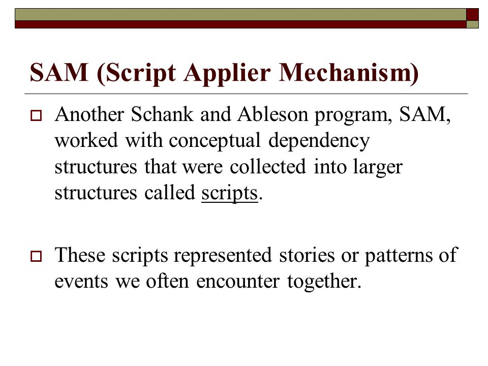 SAM (Script Applier Mechanism)  Another Schank and Ableson program, SAM, worked with conceptual dependency structures that were collected into larger
