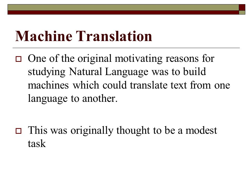 Machine Translation  One of the original motivating reasons for studying Natural Language was to build machines which could translate text from one l