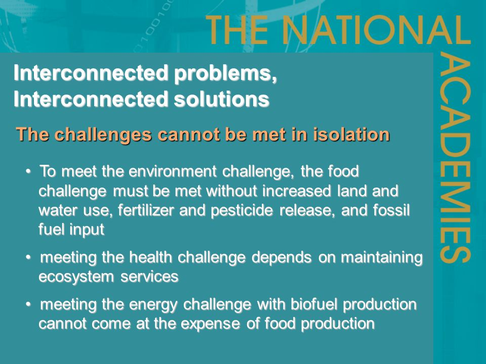 The challenges cannot be met in isolation The challenges cannot be met in isolation Interconnected problems, Interconnected solutions To meet the environment challenge, the food To meet the environment challenge, the food challenge must be met without increased land and challenge must be met without increased land and water use, fertilizer and pesticide release, and fossil water use, fertilizer and pesticide release, and fossil fuel input fuel input meeting the health challenge depends on maintaining meeting the health challenge depends on maintaining ecosystem services ecosystem services meeting the energy challenge with biofuel production meeting the energy challenge with biofuel production cannot come at the expense of food production cannot come at the expense of food production