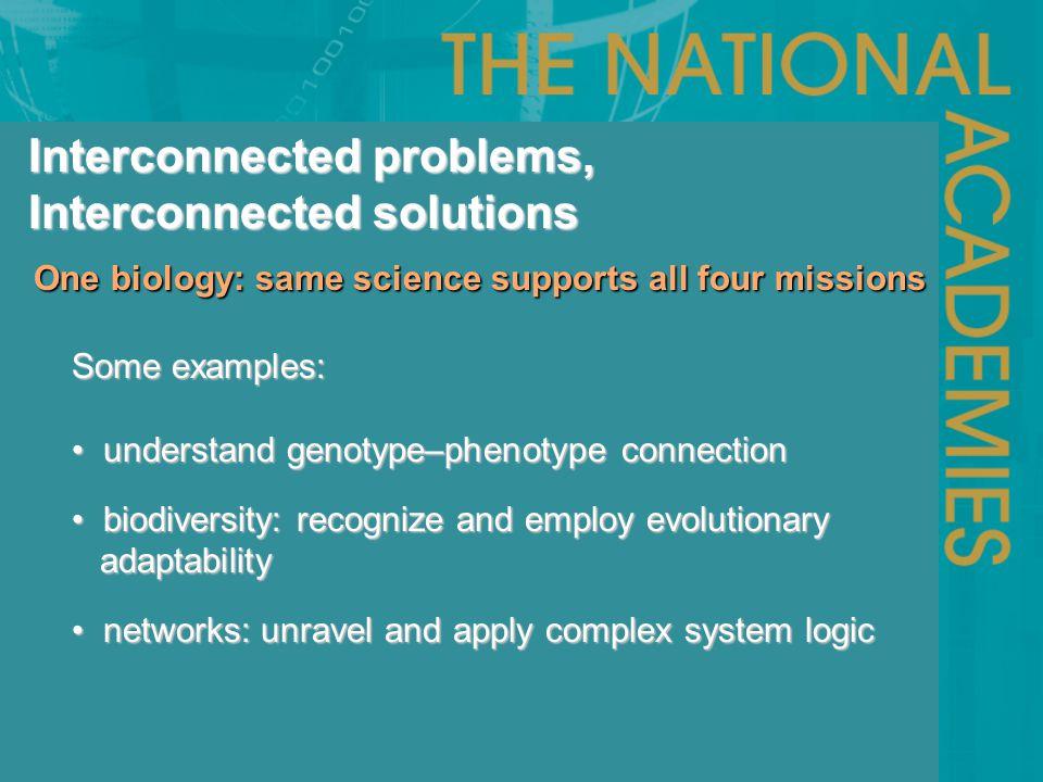 One biology: same science supports all four missions One biology: same science supports all four missions Interconnected problems, Interconnected solutions Some examples: understand genotype–phenotype connection understand genotype–phenotype connection biodiversity: recognize and employ evolutionary biodiversity: recognize and employ evolutionary adaptability adaptability networks: unravel and apply complex system logic networks: unravel and apply complex system logic
