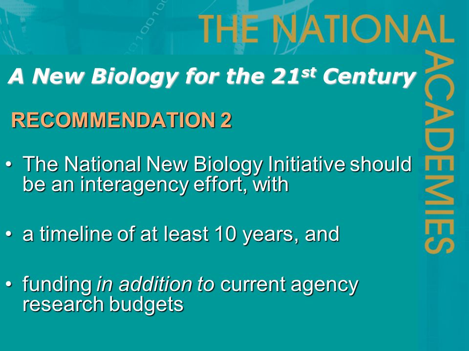 The National New Biology Initiative should be an interagency effort, withThe National New Biology Initiative should be an interagency effort, with a timeline of at least 10 years, anda timeline of at least 10 years, and funding in addition to current agency research budgetsfunding in addition to current agency research budgets RECOMMENDATION 2 RECOMMENDATION 2 A New Biology for the 21 st Century