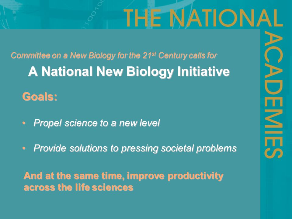 Committee on a New Biology for the 21 st Century calls for A National New Biology Initiative A National New Biology Initiative Goals: Propel science to a new level Propel science to a new level Provide solutions to pressing societal problems Provide solutions to pressing societal problems And at the same time, improve productivity across the life sciences