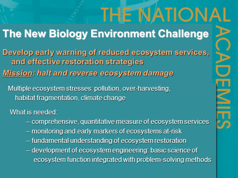 Develop early warning of reduced ecosystem services, and effective restoration strategies Mission: halt and reverse ecosystem damage The New Biology Environment Challenge Multiple ecosystem stresses: pollution, over-harvesting, Multiple ecosystem stresses: pollution, over-harvesting, habitat fragmentation, climate change habitat fragmentation, climate change What is needed: What is needed: – comprehensive, quantitative measure of ecosystem services – monitoring and early markers of ecosystems at-risk – fundamental understanding of ecosystem restoration – development of ecosystem engineering: basic science of ecosystem function integrated with problem-solving methods ecosystem function integrated with problem-solving methods Multiple ecosystem stresses: pollution, over-harvesting, Multiple ecosystem stresses: pollution, over-harvesting, habitat fragmentation, climate change habitat fragmentation, climate change What is needed: What is needed: – comprehensive, quantitative measure of ecosystem services – monitoring and early markers of ecosystems at-risk – fundamental understanding of ecosystem restoration – development of ecosystem engineering: basic science of ecosystem function integrated with problem-solving methods ecosystem function integrated with problem-solving methods
