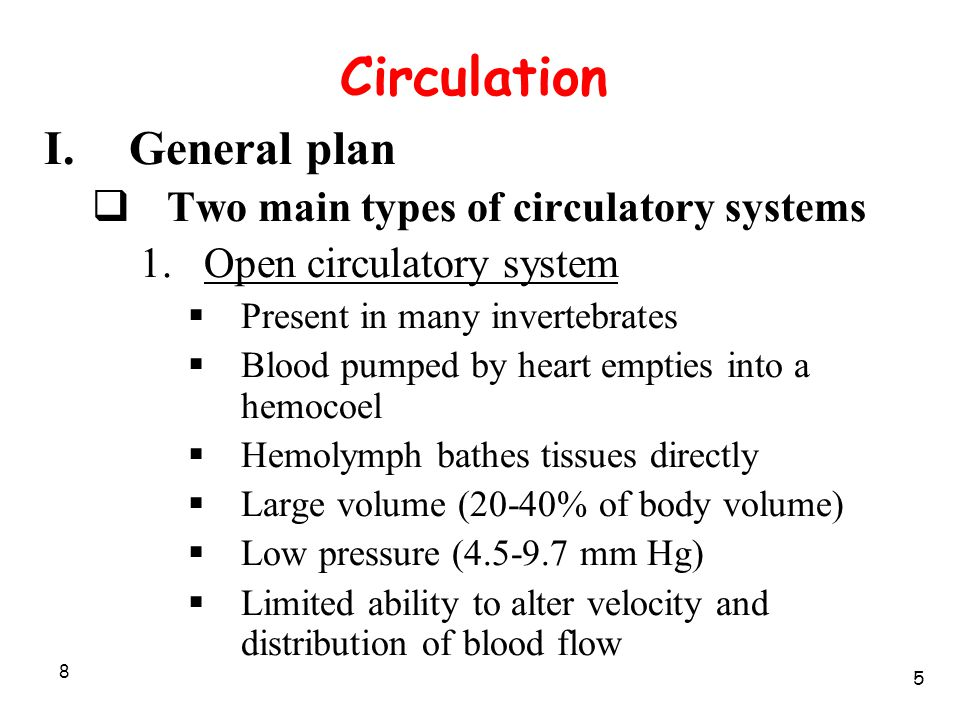 8 Circulation I.General plan  Two main types of circulatory systems 1.Open circulatory system  Present in many invertebrates  Blood pumped by heart empties into a hemocoel  Hemolymph bathes tissues directly  Large volume (20-40% of body volume)  Low pressure (4.5-9.7 mm Hg)  Limited ability to alter velocity and distribution of blood flow 5