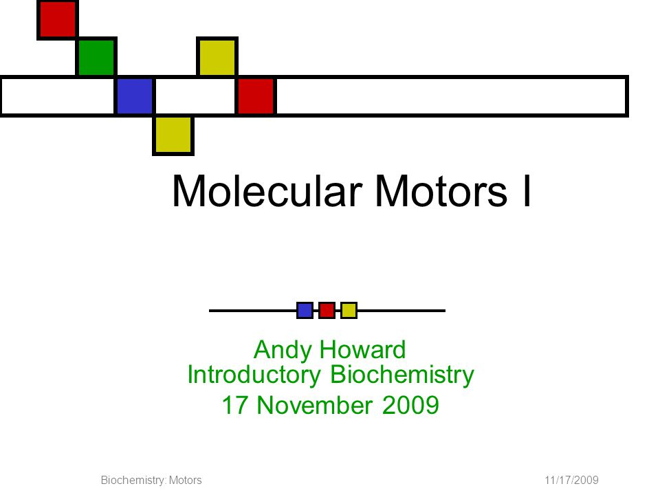 11/17/2009Biochemistry: Motors Page 2 of 41 Chemistry and movement Most purposeful biological motion is effected through actions of molecular motors.