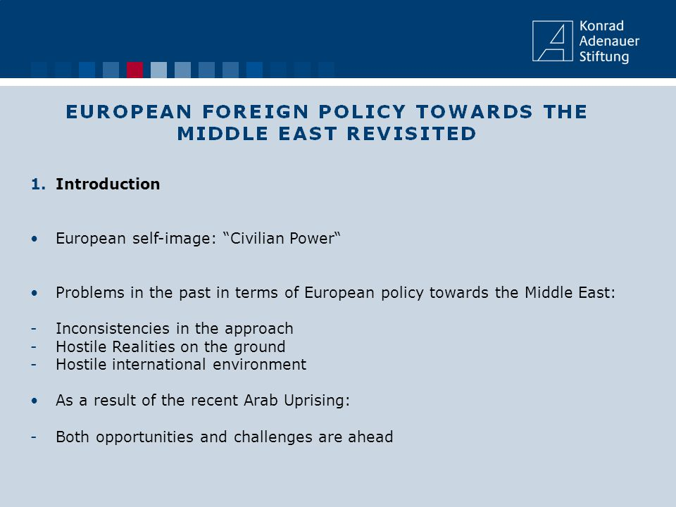 1.Introduction European self-image: Civilian Power Problems in the past in terms of European policy towards the Middle East: -Inconsistencies in the approach -Hostile Realities on the ground -Hostile international environment As a result of the recent Arab Uprising: -Both opportunities and challenges are ahead