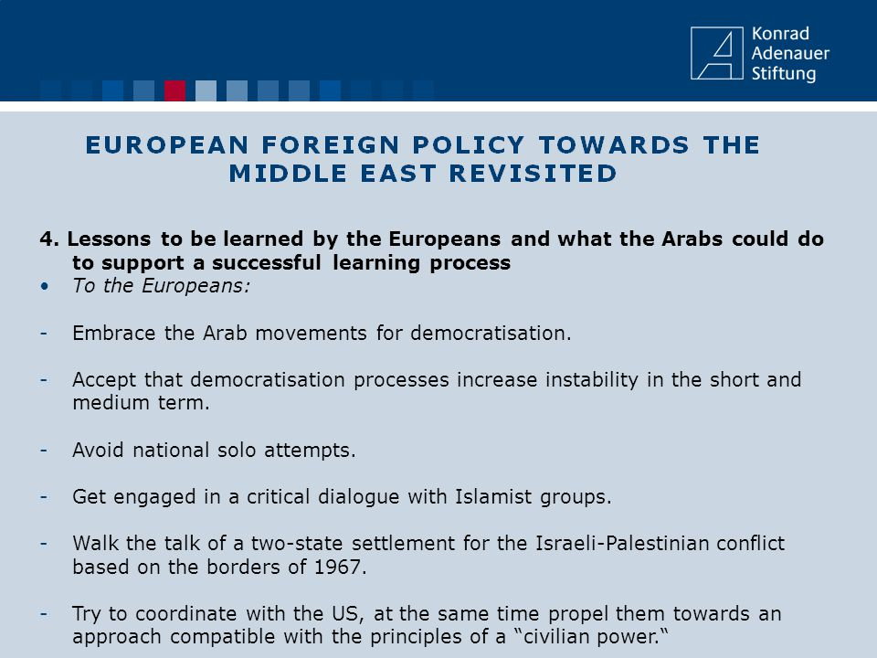 4. Lessons to be learned by the Europeans and what the Arabs could do to support a successful learning process To the Europeans: -Embrace the Arab mov