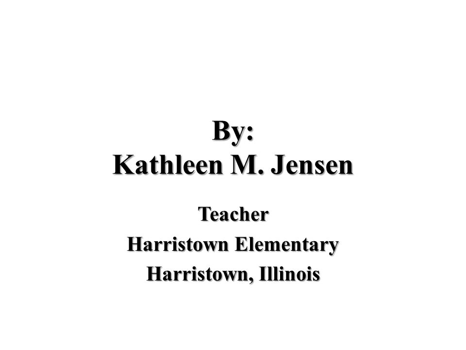 By: Kathleen M. Jensen Teacher Harristown Elementary Harristown, Illinois