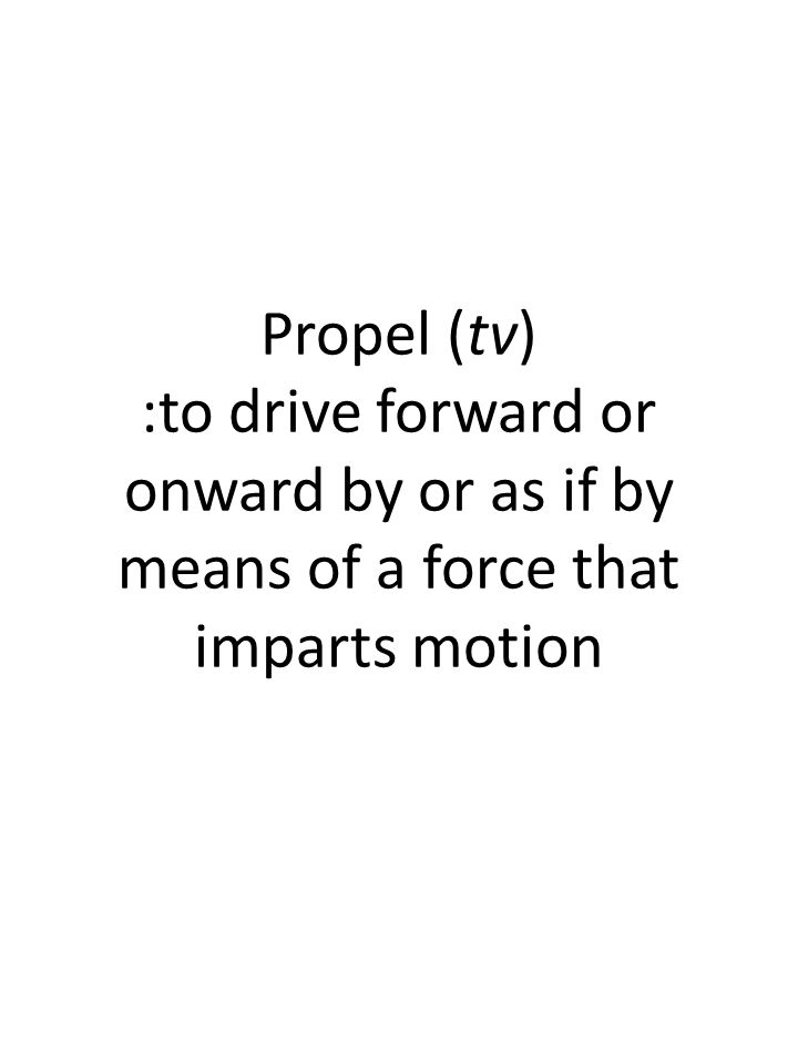 Propel (tv) :to drive forward or onward by or as if by means of a force that imparts motion