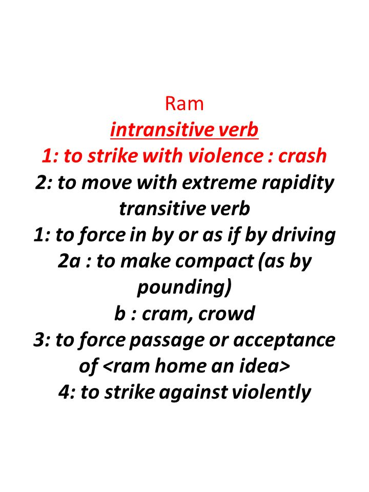 Ram intransitive verb 1: to strike with violence : crash 2: to move with extreme rapidity transitive verb 1: to force in by or as if by driving 2a : t