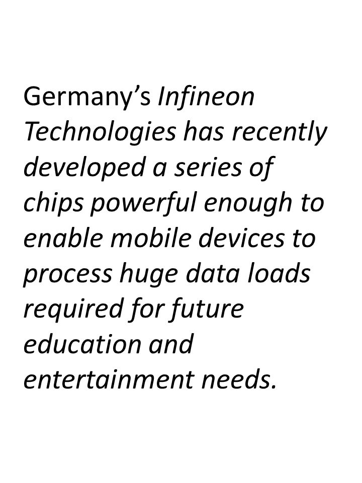 Germany's Infineon Technologies has recently developed a series of chips powerful enough to enable mobile devices to process huge data loads required for future education and entertainment needs.