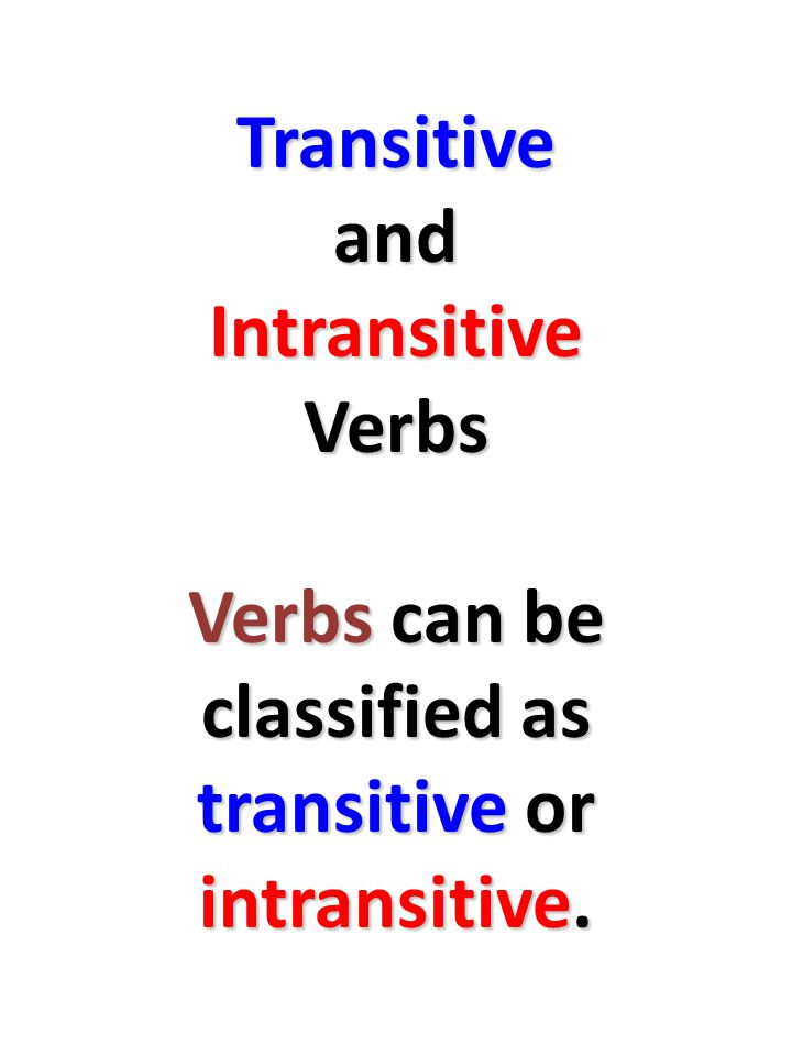 Transitive and Intransitive Verbs Verbs can be classified as transitive or intransitive.
