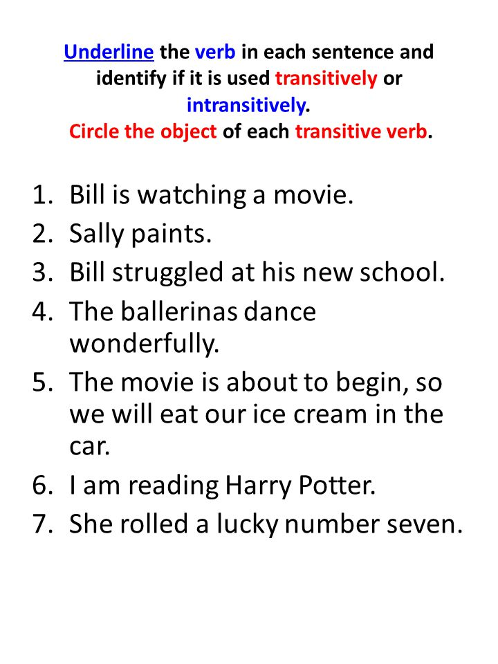 Underline the verb in each sentence and identify if it is used transitively or intransitively. Circle the object of each transitive verb. 1.Bill is wa