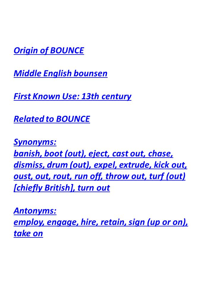 Origin of BOUNCE Middle English bounsen First Known Use: 13th century Related to BOUNCE Synonyms: banish, boot (out), eject, cast out, chase, dismiss,