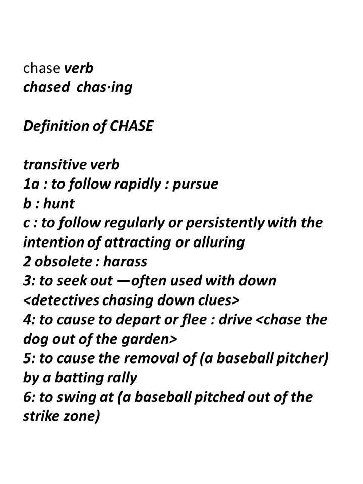 chase verb chased chas·ing Definition of CHASE transitive verb 1a : to follow rapidly : pursue b : hunt c : to follow regularly or persistently with the intention of attracting or alluring 2 obsolete : harass 3: to seek out —often used with down 4: to cause to depart or flee : drive 5: to cause the removal of (a baseball pitcher) by a batting rally 6: to swing at (a baseball pitched out of the strike zone)