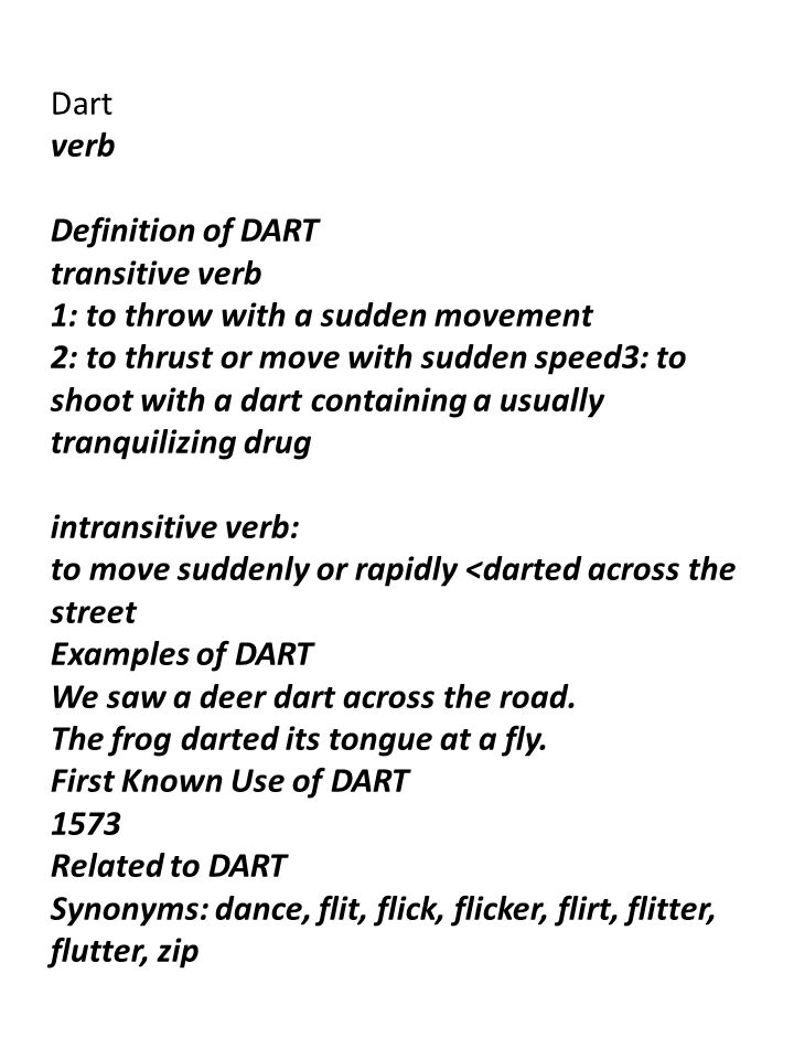 Dart verb Definition of DART transitive verb 1: to throw with a sudden movement 2: to thrust or move with sudden speed3: to shoot with a dart containing a usually tranquilizing drug intransitive verb: to move suddenly or rapidly <darted across the street Examples of DART We saw a deer dart across the road.