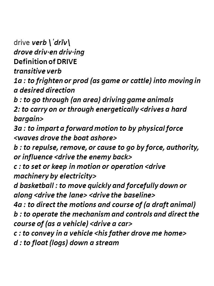 drive verb \ˈdrīv\ drove driv·en driv·ing Definition of DRIVE transitive verb 1a : to frighten or prod (as game or cattle) into moving in a desired direction b : to go through (an area) driving game animals 2: to carry on or through energetically 3a : to impart a forward motion to by physical force b : to repulse, remove, or cause to go by force, authority, or influence c : to set or keep in motion or operation d basketball : to move quickly and forcefully down or along 4a : to direct the motions and course of (a draft animal) b : to operate the mechanism and controls and direct the course of (as a vehicle) c : to convey in a vehicle d : to float (logs) down a stream
