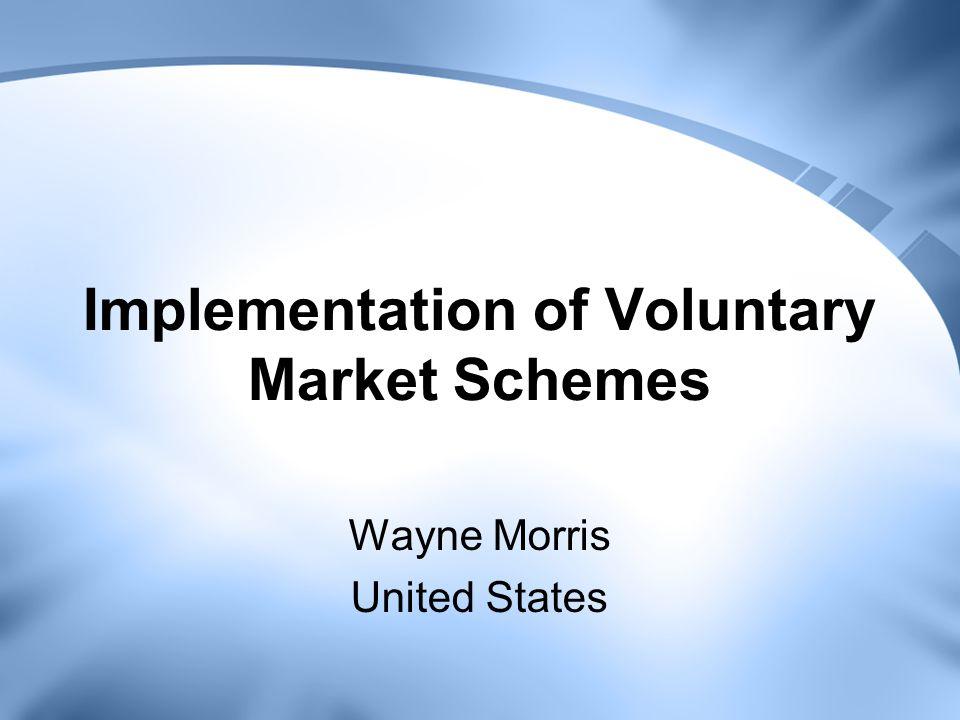 Implementation of Voluntary Market Schemes Wayne Morris United States