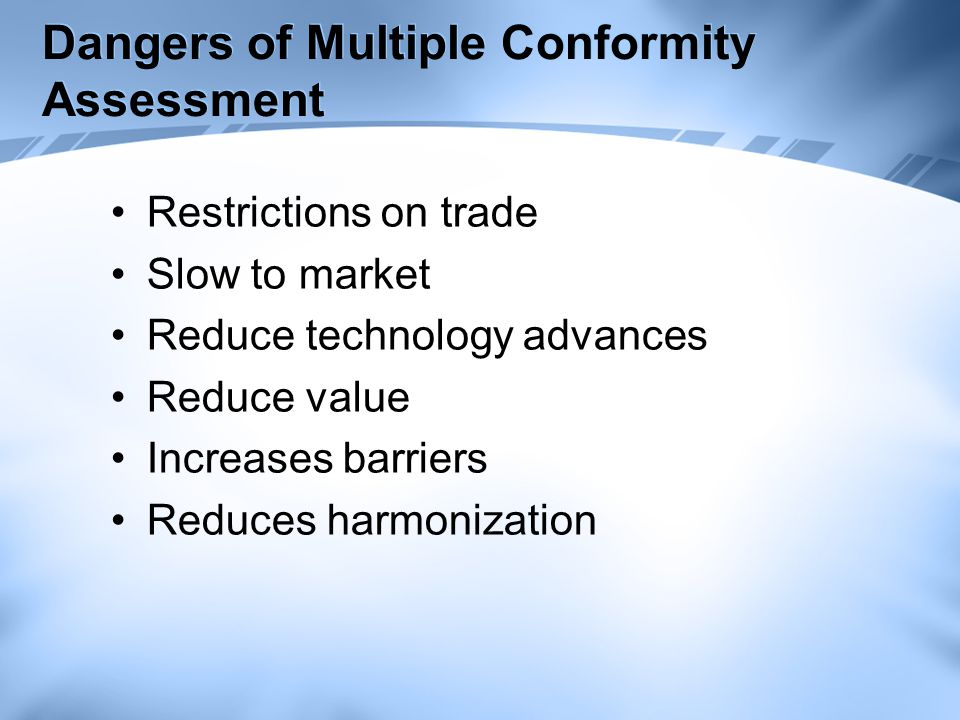 Dangers of Multiple Conformity Assessment Restrictions on trade Slow to market Reduce technology advances Reduce value Increases barriers Reduces harmonization