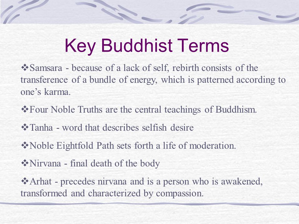 Key Buddhist Terms  Samsara - because of a lack of self, rebirth consists of the transference of a bundle of energy, which is patterned according to one's karma.