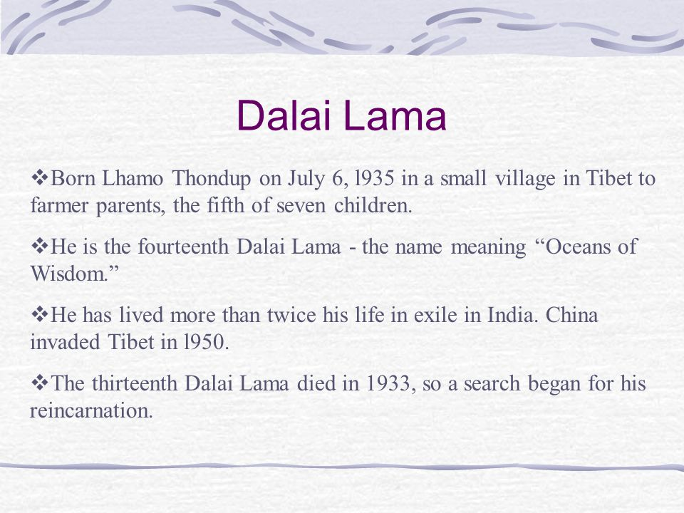 Dalai Lama  Born Lhamo Thondup on July 6, l935 in a small village in Tibet to farmer parents, the fifth of seven children.