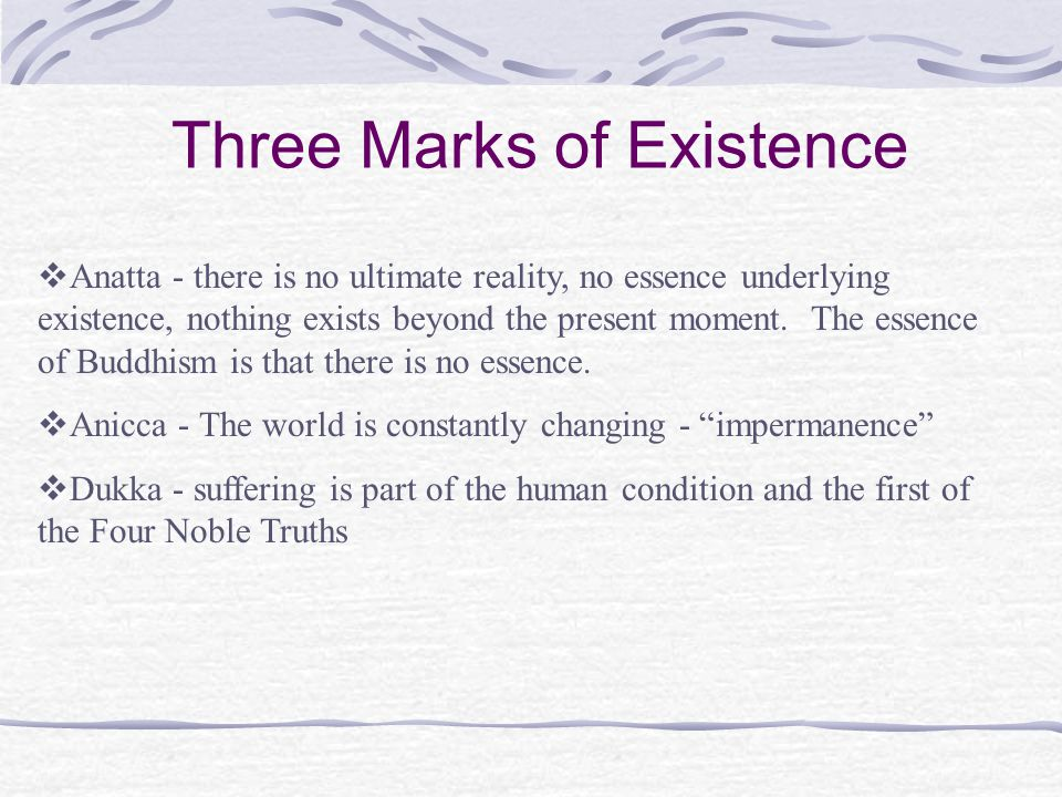Three Marks of Existence  Anatta - there is no ultimate reality, no essence underlying existence, nothing exists beyond the present moment.