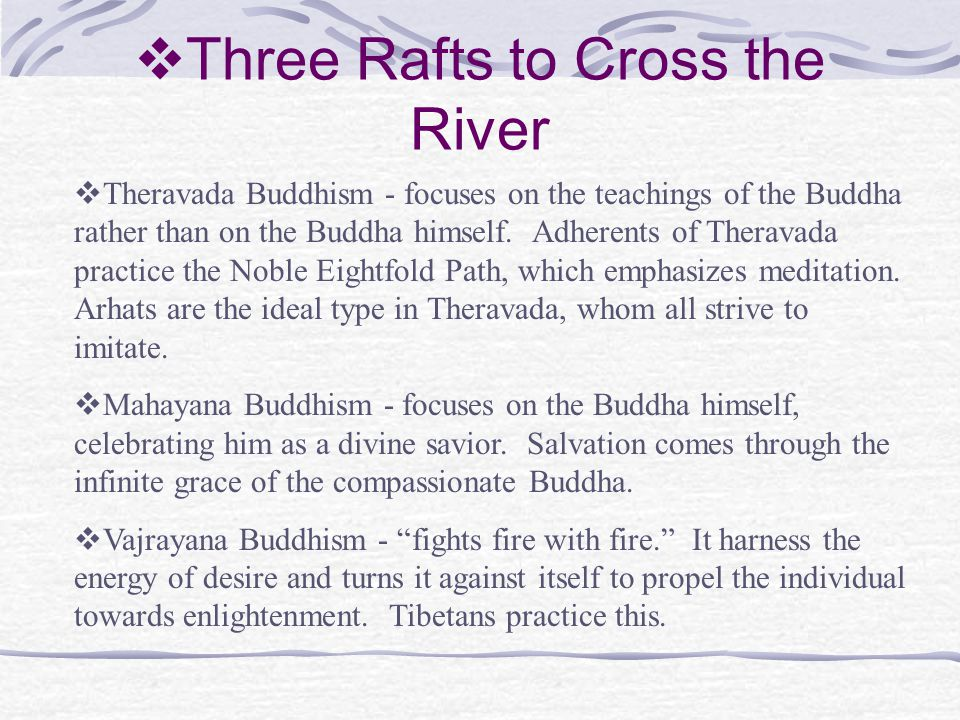  Three Rafts to Cross the River  Theravada Buddhism - focuses on the teachings of the Buddha rather than on the Buddha himself.