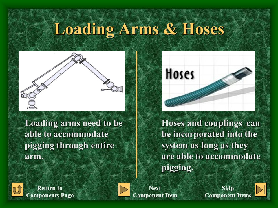Loading Arms & Hoses Loading arms need to be able to accommodate pigging through entire arm. Hoses and couplings can be incorporated into the system a