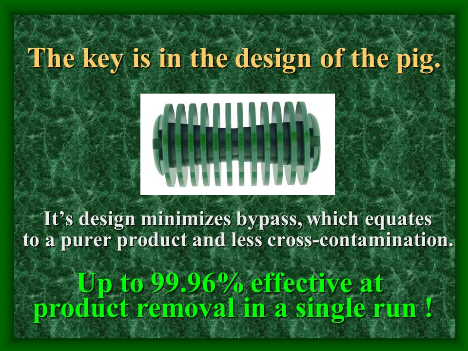 The key is in the design of the pig. It's design minimizes bypass, which equates to a purer product and less cross-contamination. Up to 99.96% effecti