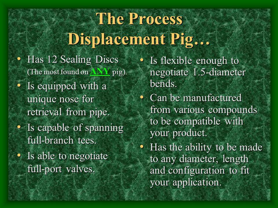 The Process Displacement Pig… Has 12 Sealing Discs (The most found on ANY pig). Has 12 Sealing Discs (The most found on ANY pig). Is equipped with a u