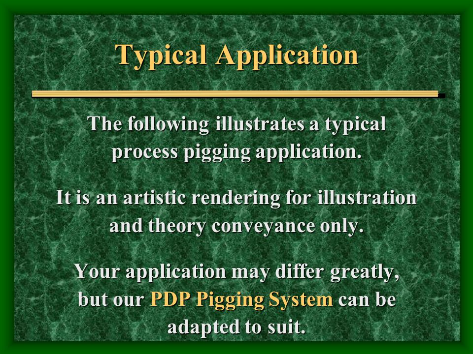 Typical Application The following illustrates a typical process pigging application. It is an artistic rendering for illustration and theory conveyanc