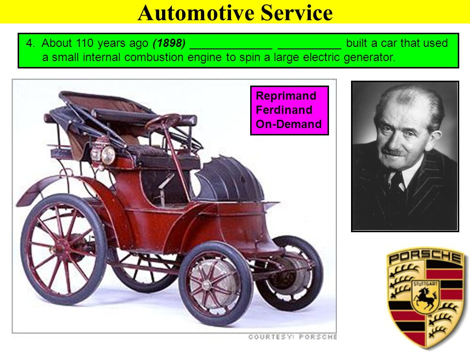 Automotive Service 4. About 110 years ago (1898) _____________ __________ built a car that used a small internal combustion engine to spin a large ele