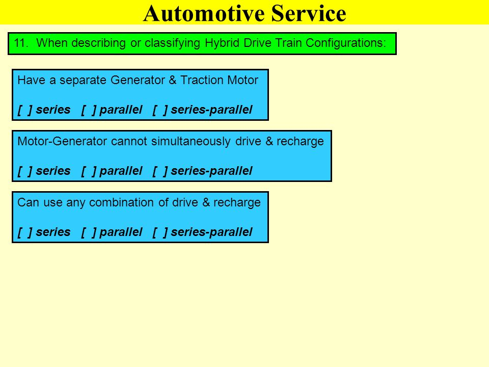 Automotive Service 11. When describing or classifying Hybrid Drive Train Configurations: Have a separate Generator & Traction Motor [ ] series [ ] par