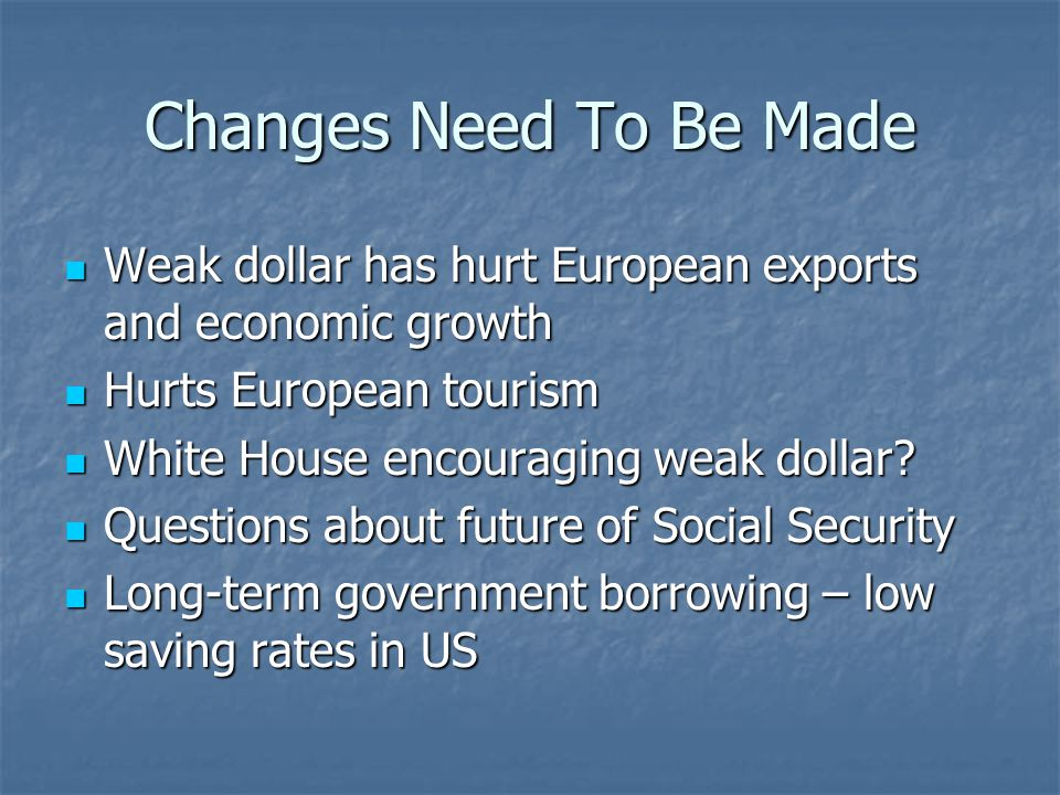 Changes Need To Be Made Weak dollar has hurt European exports and economic growth Weak dollar has hurt European exports and economic growth Hurts European tourism Hurts European tourism White House encouraging weak dollar.