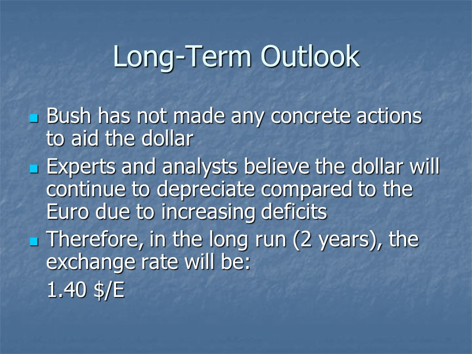 Long-Term Outlook Bush has not made any concrete actions to aid the dollar Bush has not made any concrete actions to aid the dollar Experts and analysts believe the dollar will continue to depreciate compared to the Euro due to increasing deficits Experts and analysts believe the dollar will continue to depreciate compared to the Euro due to increasing deficits Therefore, in the long run (2 years), the exchange rate will be: Therefore, in the long run (2 years), the exchange rate will be: 1.40 $/E