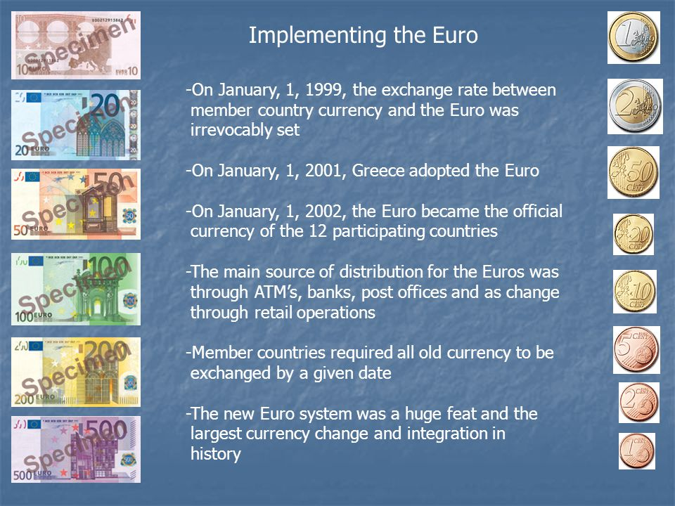 Implementing the Euro -On January, 1, 1999, the exchange rate between member country currency and the Euro was irrevocably set -On January, 1, 2001, Greece adopted the Euro -On January, 1, 2002, the Euro became the official currency of the 12 participating countries -The main source of distribution for the Euros was through ATM's, banks, post offices and as change through retail operations -Member countries required all old currency to be exchanged by a given date -The new Euro system was a huge feat and the largest currency change and integration in history