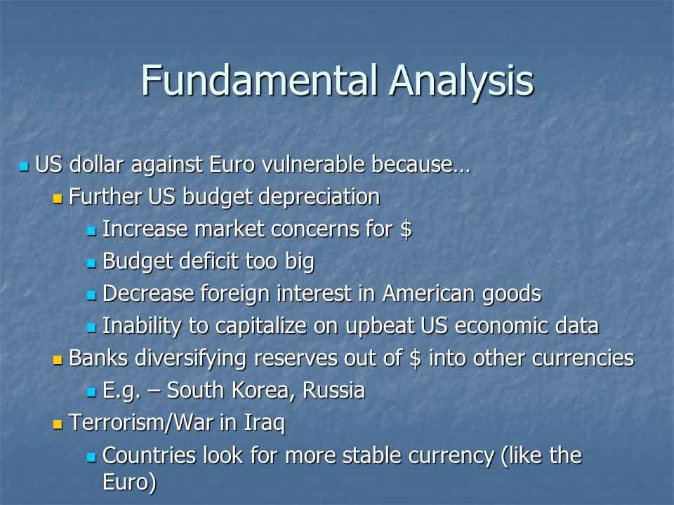 Fundamental Analysis Dollar could be strong against Euro in short run Dollar could be strong against Euro in short run Disappointing Euro-zone growth Disappointing Euro-zone growth Help underpin the dollar Help underpin the dollar Covering of short hedge-fund positions could propel the dollar higher Covering of short hedge-fund positions could propel the dollar higher Fast rate of increasing Fed interest rate Fast rate of increasing Fed interest rate
