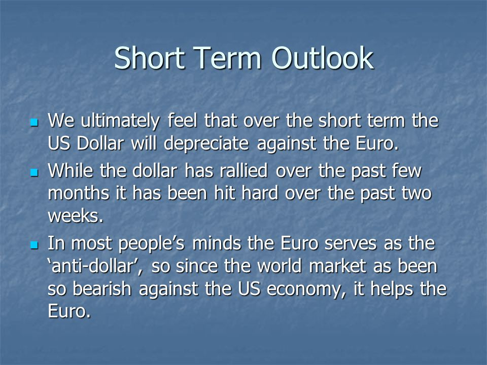 Short Term Outlook We ultimately feel that over the short term the US Dollar will depreciate against the Euro. We ultimately feel that over the short