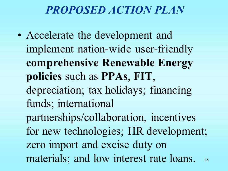 PROPOSED ACTION PLAN Accelerate the development and implement nation-wide user-friendly comprehensive Renewable Energy policies such as PPAs, FIT, dep